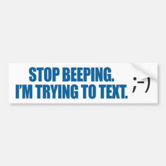 Stop Beeping I'm Trying To Text Bumper Sticker