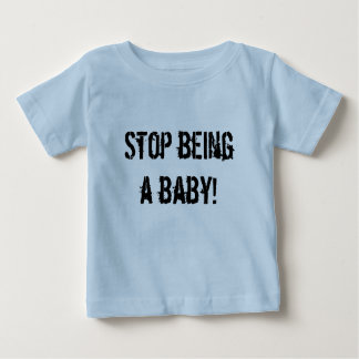 Stop being a baby! infant t-shirt
