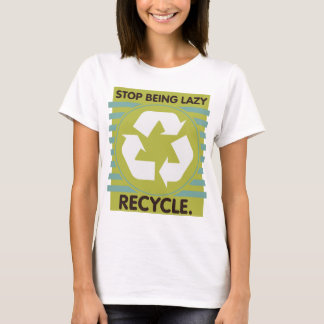 Stop Being Lazy, Recycle! T-Shirt