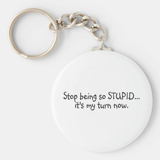 Stop Being So Stupid Its My Turn Now Keychain