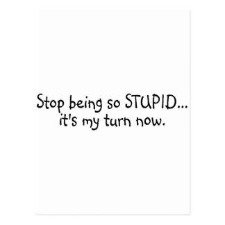 Stop Being So Stupid Its My Turn Now Postcard