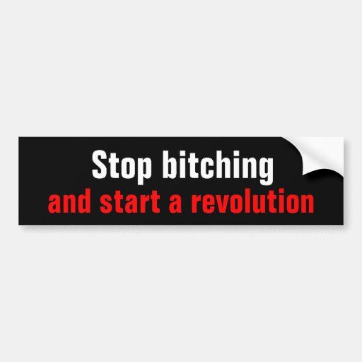 Stop bitching and start a revolution bumper stickers