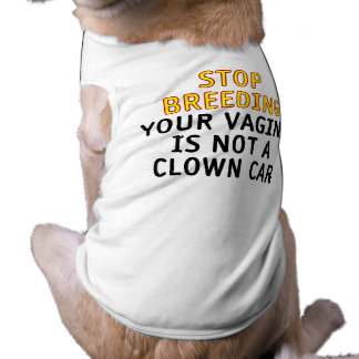 Stop breeding. Your vagina is not a clown car. Doggie Tee
