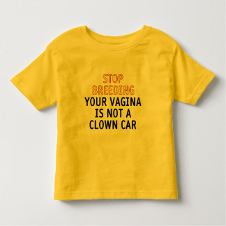 Stop breeding. Your vagina is not a clown car. Toddler T-shirt