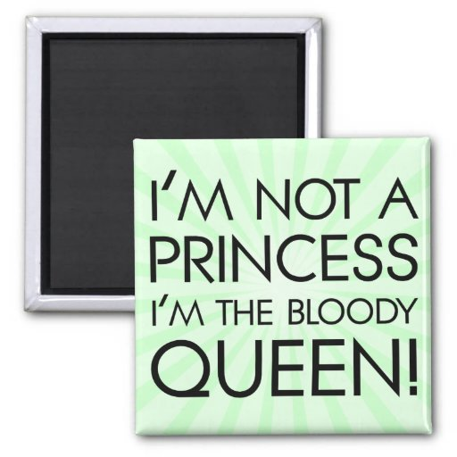 Stop calling me princess: I'm the bloody queen! Refrigerator Magnet