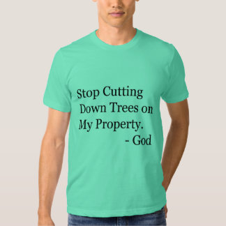 Stop Cutting Down Trees on My Property! Shirts