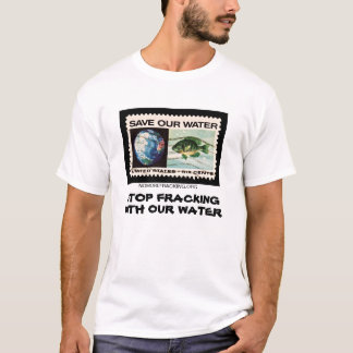 Stop Fracking With Our Water T-Shirt