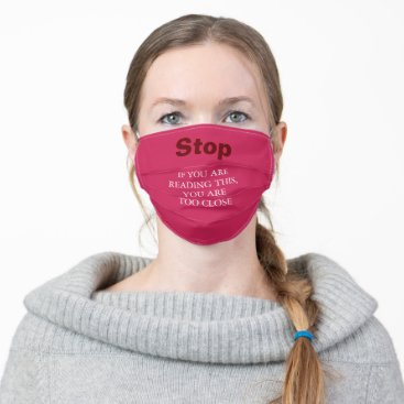 Stop. IF YOU ARE READING THIS, YOU ARE TOO CLOSE Cloth Face Mask