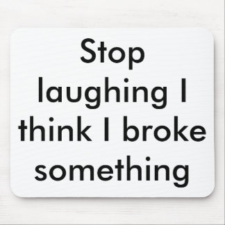 Stop laughing I think I broke something Mousepads