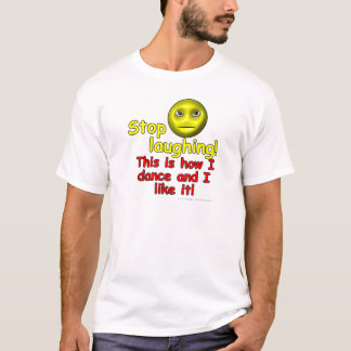 Stop laughing! This is how I dance and I like it! T-Shirt