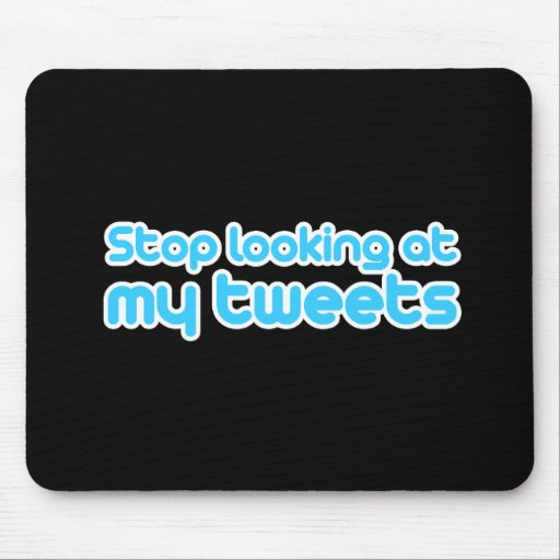 Stop looking at my tweets mousepads