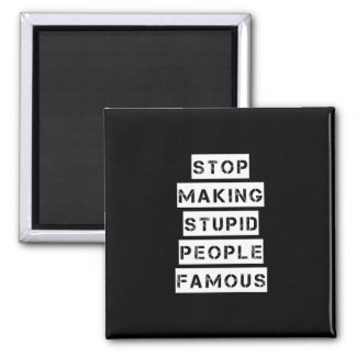 Stop Making Stupid People Famous Magnet
