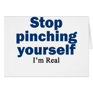 Stop Pinching Yourself, I'm Real Card