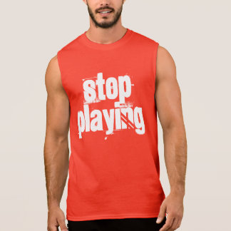 Stop Playing Sleeveless Shirt
