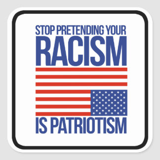 Stop Pretending your Racism is Patriotism - Square Sticker