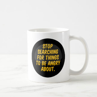 Stop Searching for Things to be Angry About. Classic White Coffee Mug