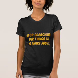 Stop Searching for Things to be Angry About. T-Shirt