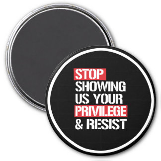 Stop Showing Us Your Privilege and Resist --  whit Magnet