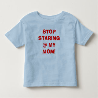 STOP STARING @ MY MOM! TODDLER T-SHIRT