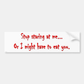 Stop Staring...Or I'll Eat You Dark Humor Bumper Sticker