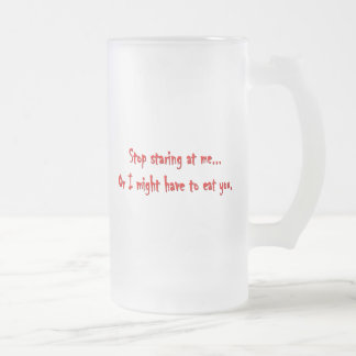 Stop Staring...Or I'll Eat You Dark Humor Frosted Glass Beer Mug