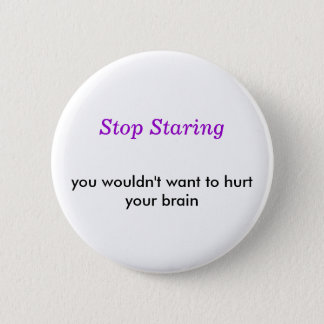 Stop Staring, you wouldn't want to hurt your brain Pinback Button