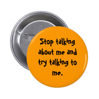 Stop talking about me and try talking to me. pinback button