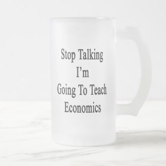 Stop Talking I'm Going To Teach Economics 16 Oz Frosted Glass Beer Mug