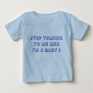 Stop Talking To Me Like I'm A Baby ! Tshirts
