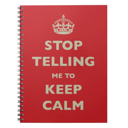 Stop Telling Me To Keep Calm Notebooks