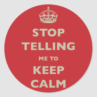 Stop Telling Me To Keep Calm Classic Round Sticker