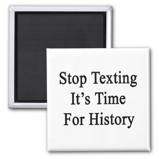 Stop Texting It's Time For History Magnet