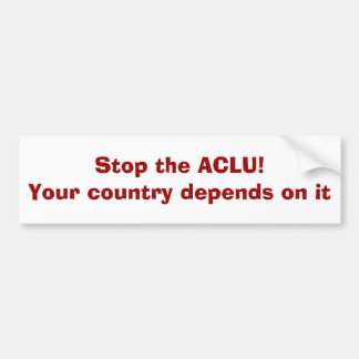 Stop the ACLU!Your country depends on it Car Bumper Sticker