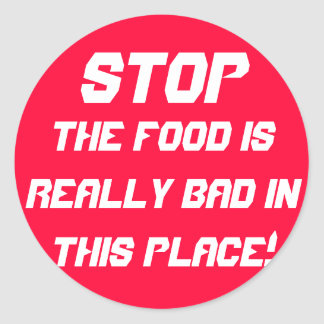 STOP THE FOOD IS REALLY BAD IN THIS PLACE! CLASSIC ROUND STICKER