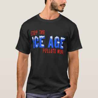 Stop The Ice Age: Pollute More T-Shirt