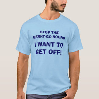 STOP THE MERRY-GO-ROUND, I WANT TO GET OFF! T-Shirt