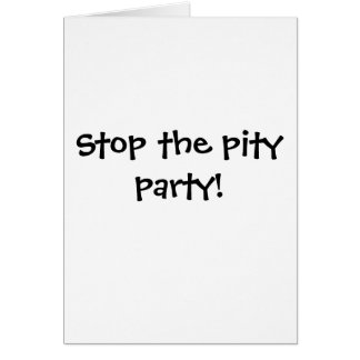 Stop the pity party! card