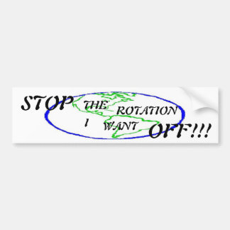 Stop the rotation, I want off !!! Bumper Sticker