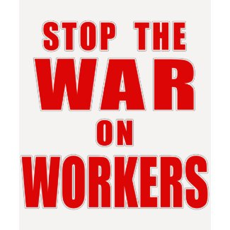 STOP THE WAR ON WORKERS T-shirts shirt