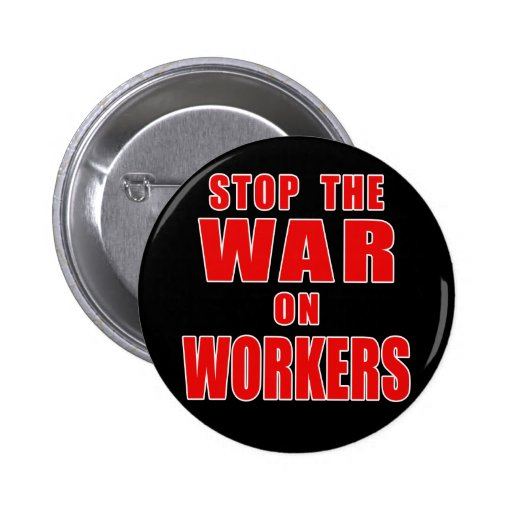 STOP THE WAR ON WORKERS T-shirts 2 Inch Round Button