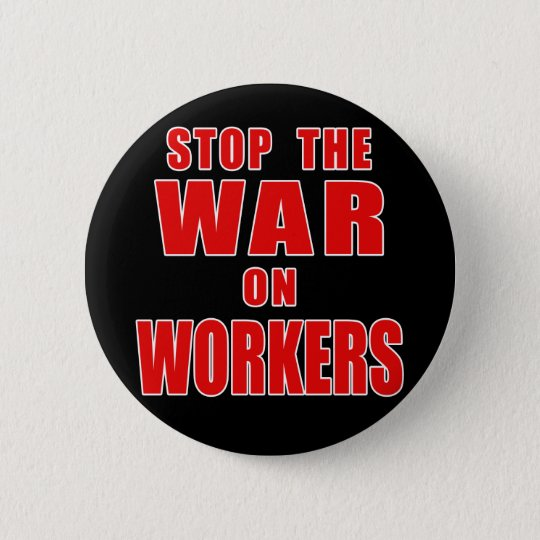 STOP THE WAR ON WORKERS T-shirts Pinback Button