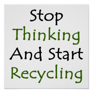 Stop Thinking And Start Recycling Poster