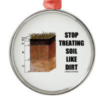 Stop Treating Soil Like Dirt (Soil Horizons) Metal Ornament