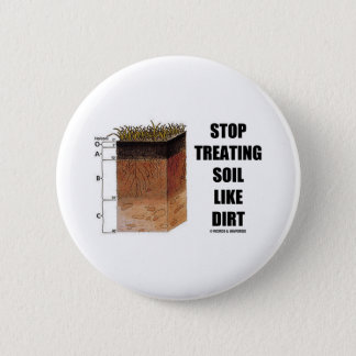 Stop Treating Soil Like Dirt (Soil Horizons) Pinback Button