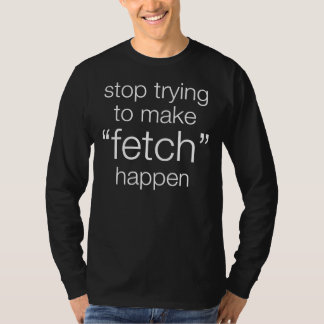 stop trying to make fetch happen t shirts