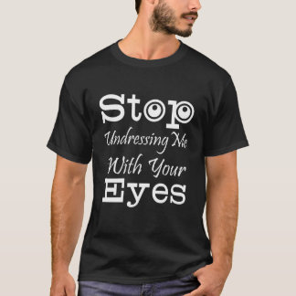 Stop Undressing Me With Your Eyes Funny Graphic T-Shirt