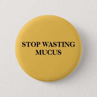 STOP WASTING MUCUS PINBACK BUTTON