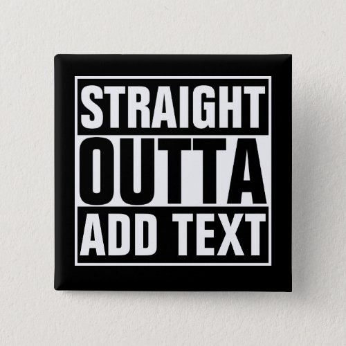 STRAIGHT OUTTA _ add your text herecreate own Pinback Button