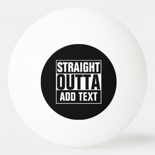 STRAIGHT OUTTA _ add your text herecreate own Ping Pong Ball