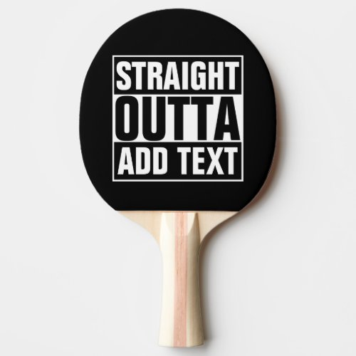 STRAIGHT OUTTA _ add your text herecreate own Ping Pong Paddle